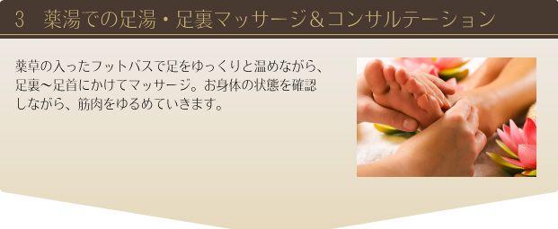 3.薬湯での足湯、足裏マッサージ&コンサルテーション:薬草の入ったフットバスで足をゆっくりと温めながら、足裏〜足首にかけてマッサージ。お身体の状態を確認しながら、筋肉をゆるめていきます。
